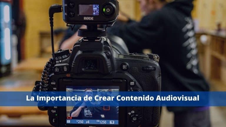 La Importancia de Crear Contenido Audiovisual